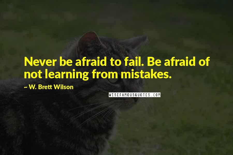 W. Brett Wilson quotes: Never be afraid to fail. Be afraid of not learning from mistakes.