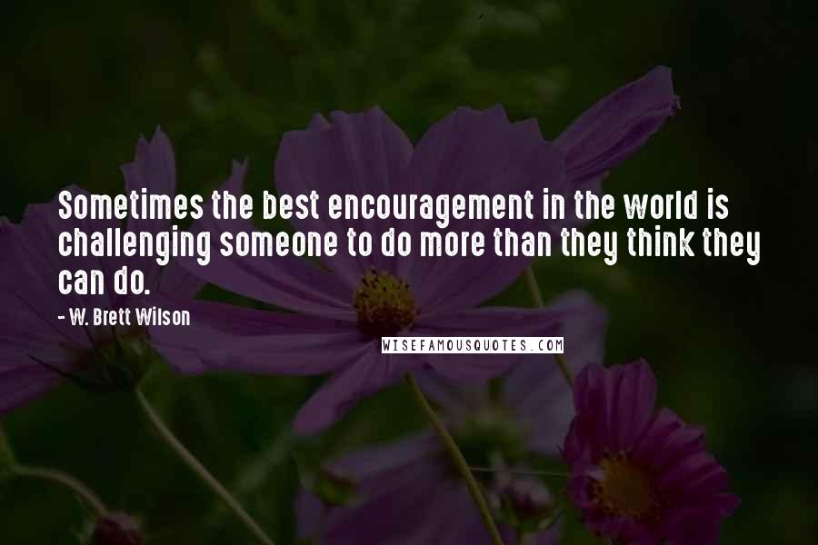 W. Brett Wilson quotes: Sometimes the best encouragement in the world is challenging someone to do more than they think they can do.