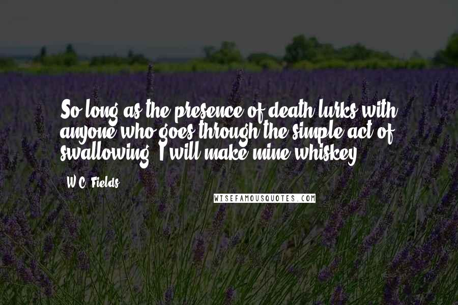 W.C. Fields quotes: So long as the presence of death lurks with anyone who goes through the simple act of swallowing, I will make mine whiskey.