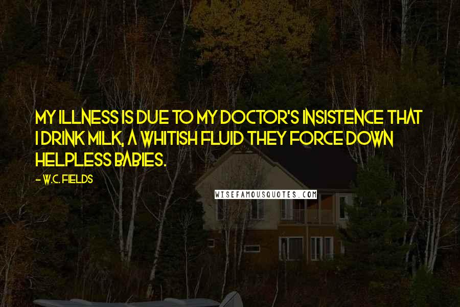 W.C. Fields quotes: My illness is due to my doctor's insistence that I drink milk, a whitish fluid they force down helpless babies.