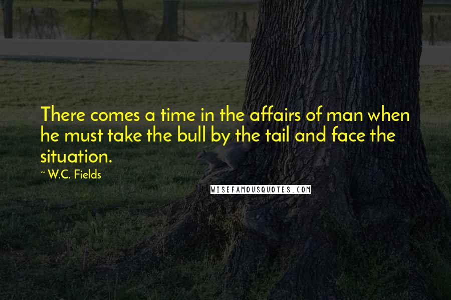 W.C. Fields quotes: There comes a time in the affairs of man when he must take the bull by the tail and face the situation.
