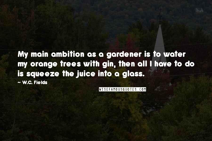 W.C. Fields quotes: My main ambition as a gardener is to water my orange trees with gin, then all I have to do is squeeze the juice into a glass.