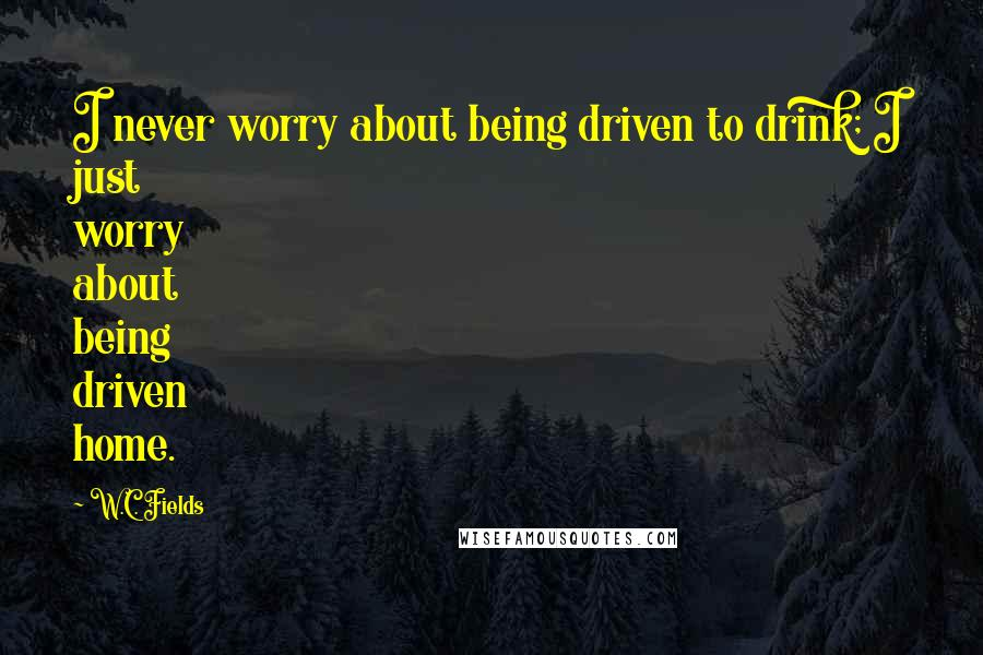 W.C. Fields quotes: I never worry about being driven to drink; I just worry about being driven home.