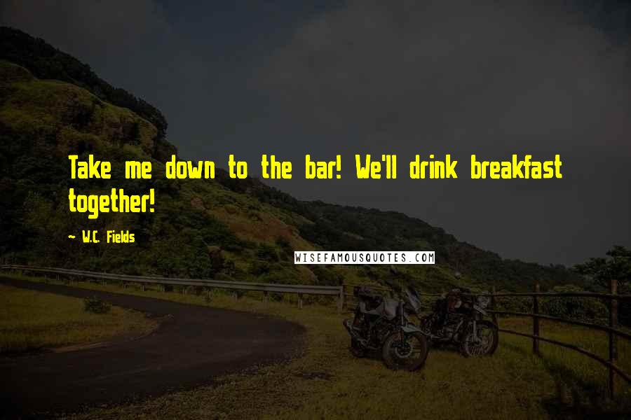 W.C. Fields quotes: Take me down to the bar! We'll drink breakfast together!
