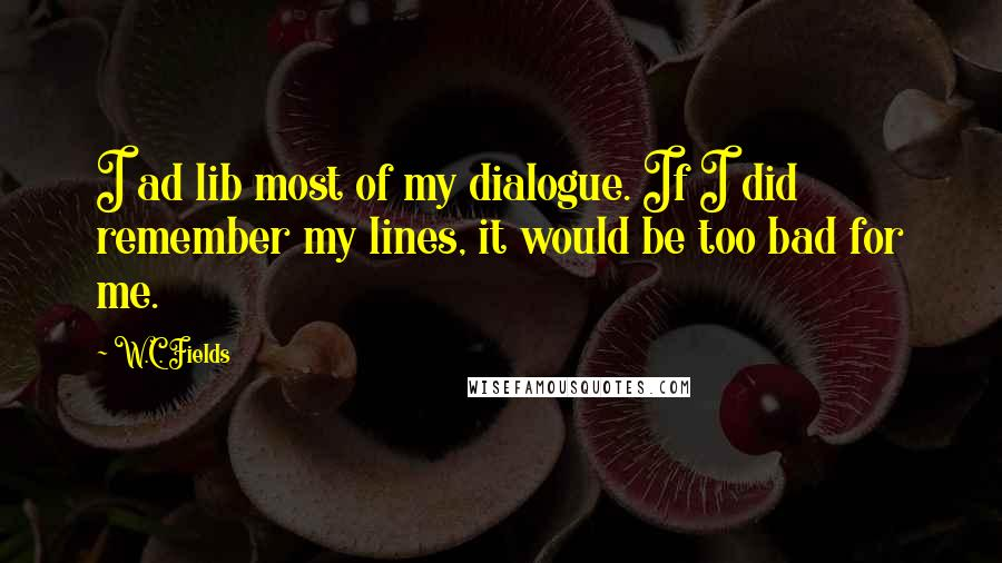 W.C. Fields quotes: I ad lib most of my dialogue. If I did remember my lines, it would be too bad for me.