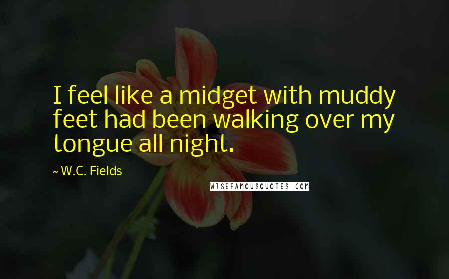 W.C. Fields quotes: I feel like a midget with muddy feet had been walking over my tongue all night.