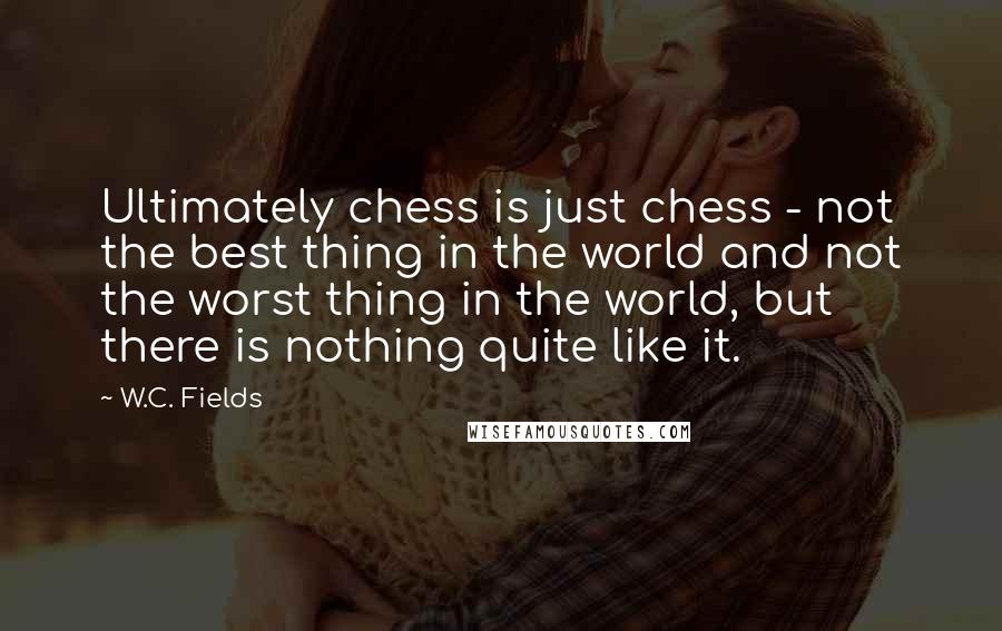 W.C. Fields quotes: Ultimately chess is just chess - not the best thing in the world and not the worst thing in the world, but there is nothing quite like it.
