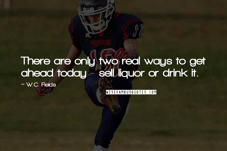 W.C. Fields quotes: There are only two real ways to get ahead today - sell liquor or drink it.
