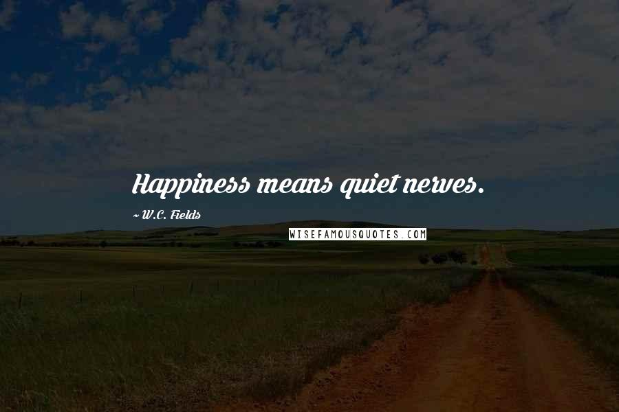 W.C. Fields quotes: Happiness means quiet nerves.