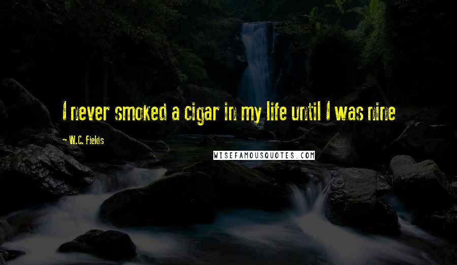 W.C. Fields quotes: I never smoked a cigar in my life until I was nine