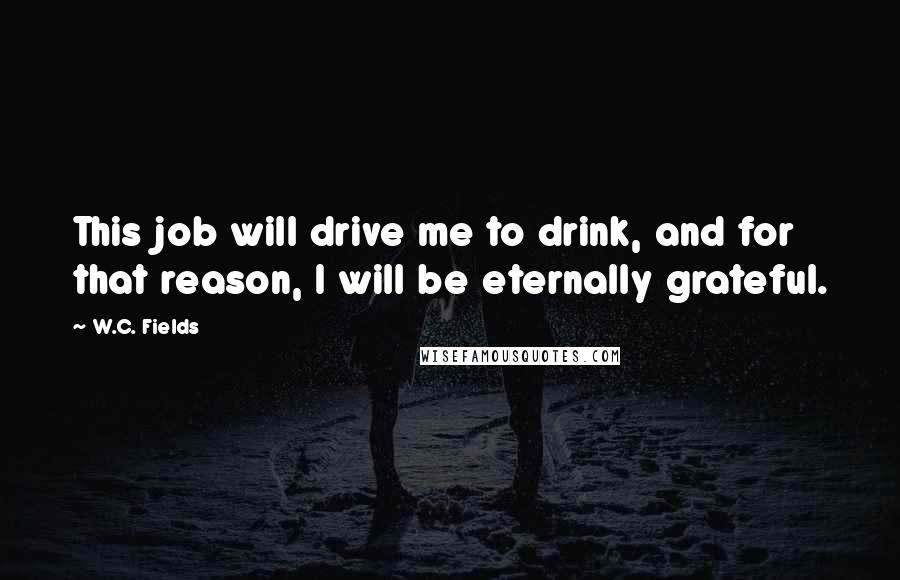 W.C. Fields quotes: This job will drive me to drink, and for that reason, I will be eternally grateful.