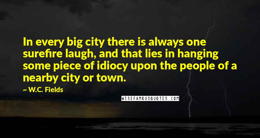 W.C. Fields quotes: In every big city there is always one surefire laugh, and that lies in hanging some piece of idiocy upon the people of a nearby city or town.
