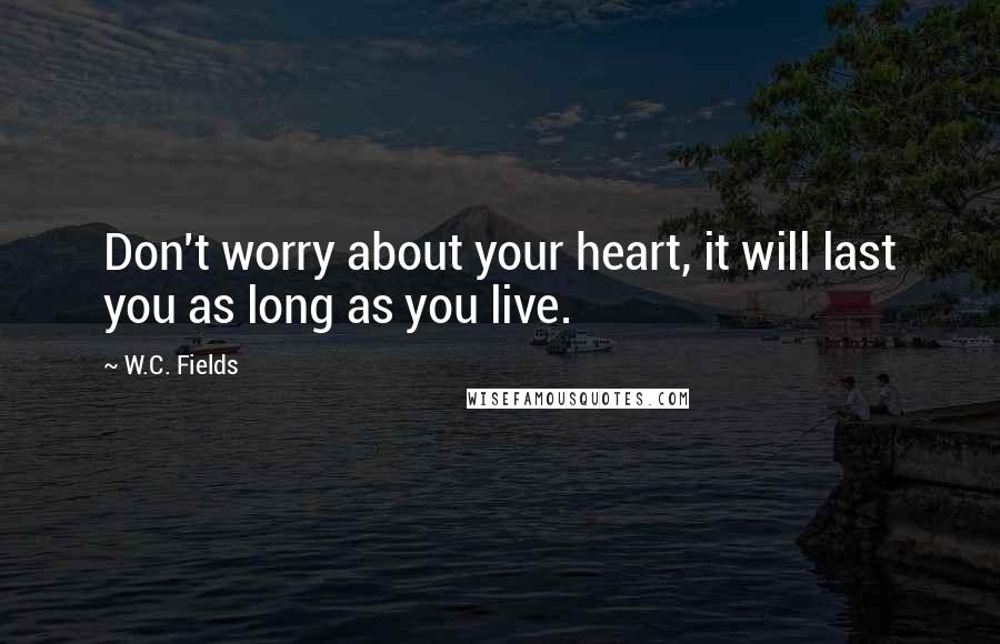W.C. Fields quotes: Don't worry about your heart, it will last you as long as you live.