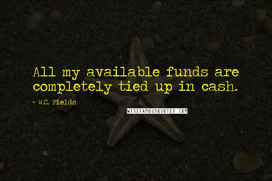 W.C. Fields quotes: All my available funds are completely tied up in cash.