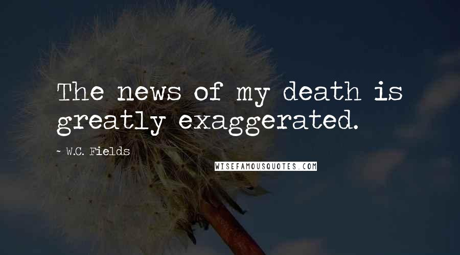 W.C. Fields quotes: The news of my death is greatly exaggerated.