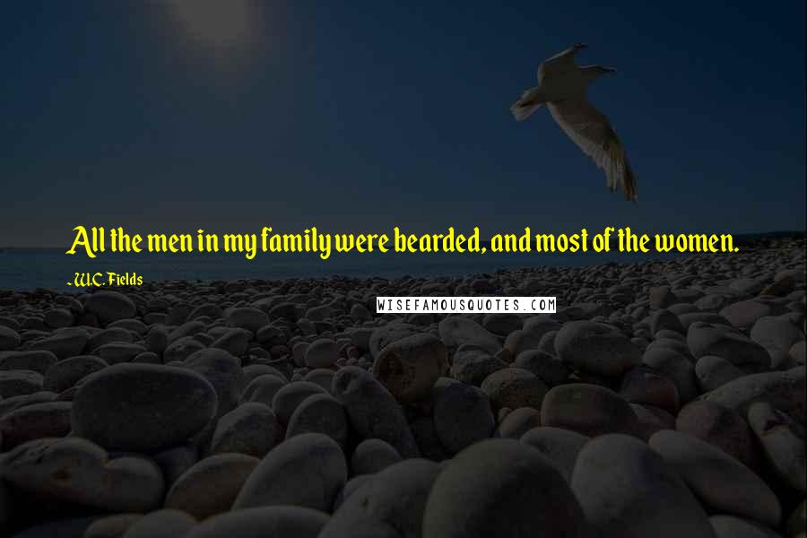 W.C. Fields quotes: All the men in my family were bearded, and most of the women.