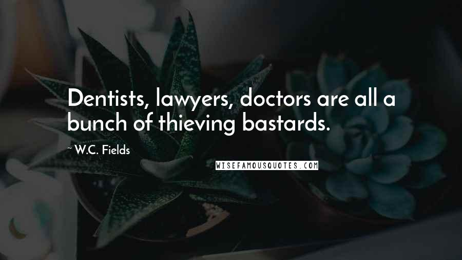 W.C. Fields quotes: Dentists, lawyers, doctors are all a bunch of thieving bastards.