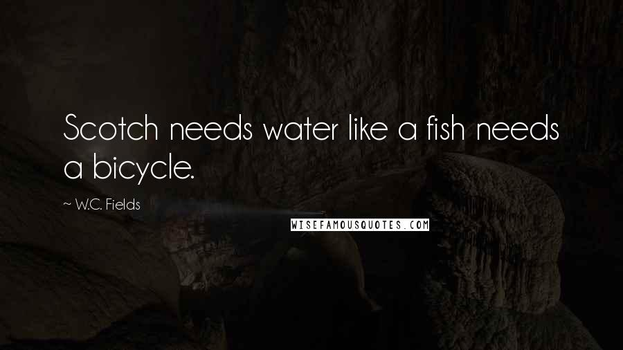 W.C. Fields quotes: Scotch needs water like a fish needs a bicycle.