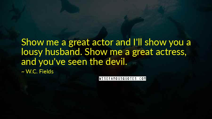 W.C. Fields quotes: Show me a great actor and I'll show you a lousy husband. Show me a great actress, and you've seen the devil.