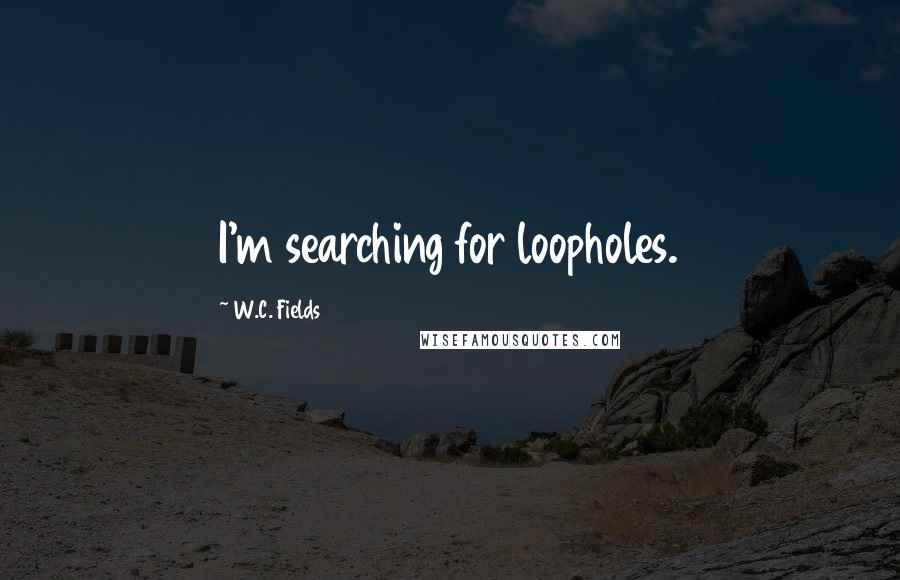 W.C. Fields quotes: I'm searching for loopholes.