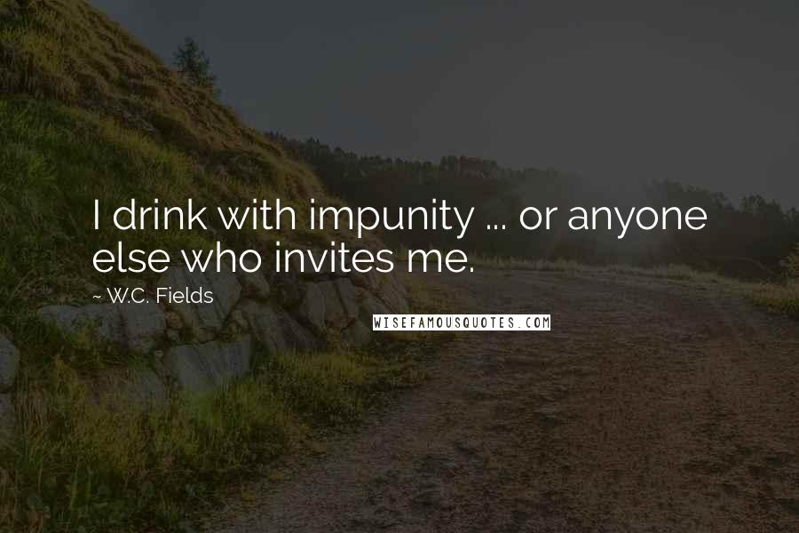 W.C. Fields quotes: I drink with impunity ... or anyone else who invites me.