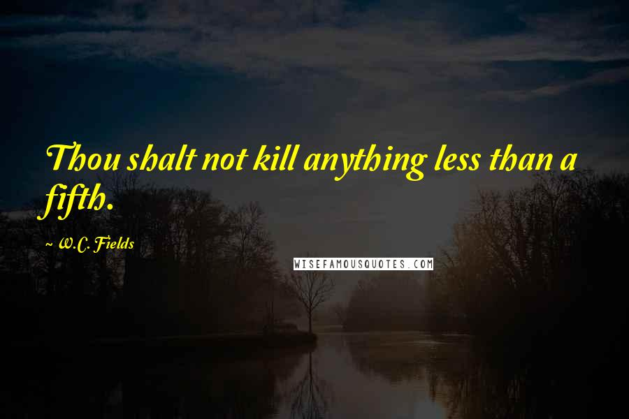 W.C. Fields quotes: Thou shalt not kill anything less than a fifth.