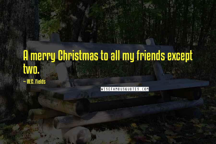 W.C. Fields quotes: A merry Christmas to all my friends except two.