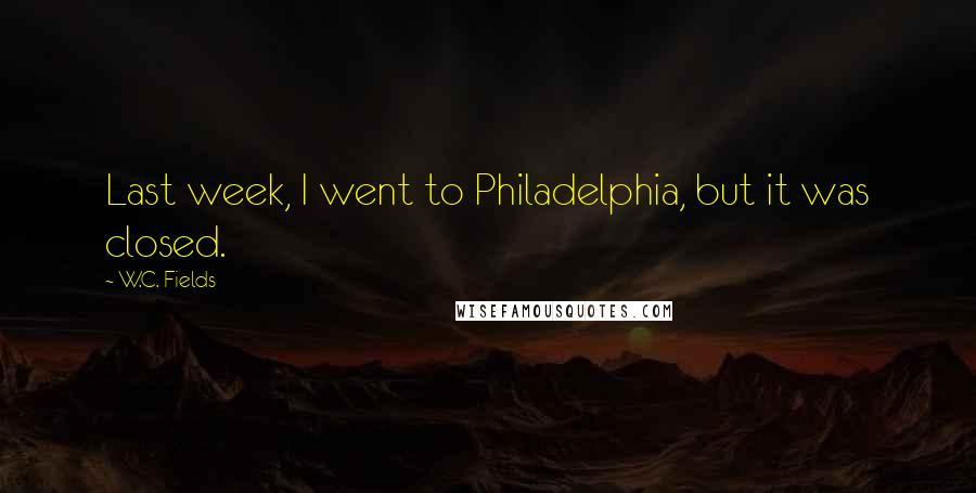 W.C. Fields quotes: Last week, I went to Philadelphia, but it was closed.
