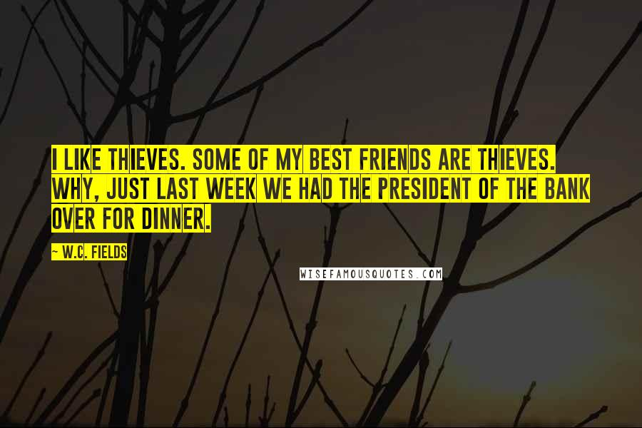 W.C. Fields quotes: I like thieves. Some of my best friends are thieves. Why, just last week we had the president of the bank over for dinner.