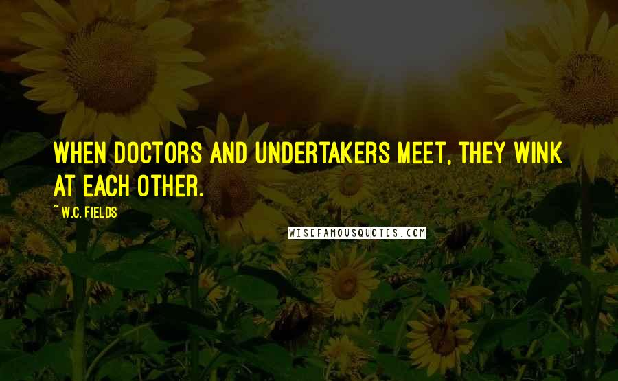 W.C. Fields quotes: When doctors and undertakers meet, they wink at each other.