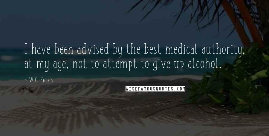 W.C. Fields quotes: I have been advised by the best medical authority, at my age, not to attempt to give up alcohol.