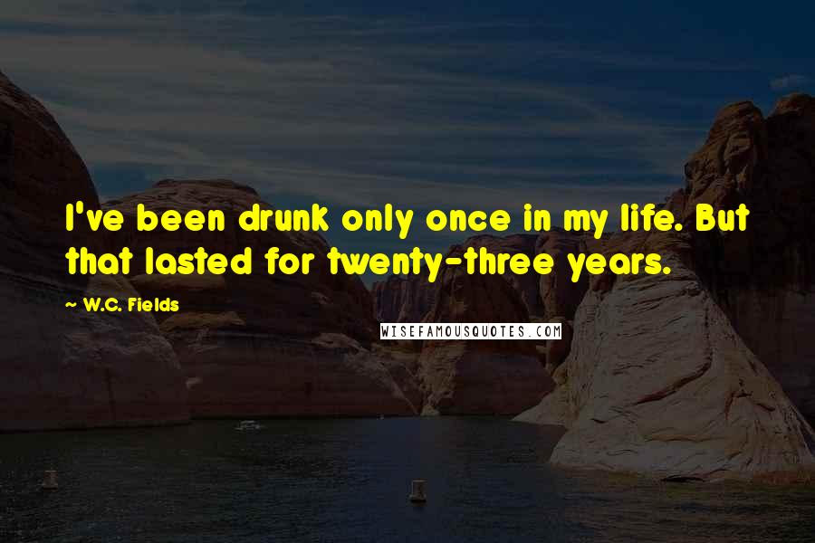 W.C. Fields quotes: I've been drunk only once in my life. But that lasted for twenty-three years.