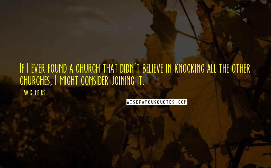 W.C. Fields quotes: If I ever found a church that didn't believe in knocking all the other churches, I might consider joining it.