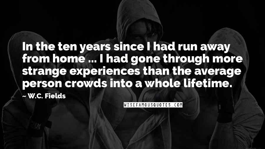 W.C. Fields quotes: In the ten years since I had run away from home ... I had gone through more strange experiences than the average person crowds into a whole lifetime.