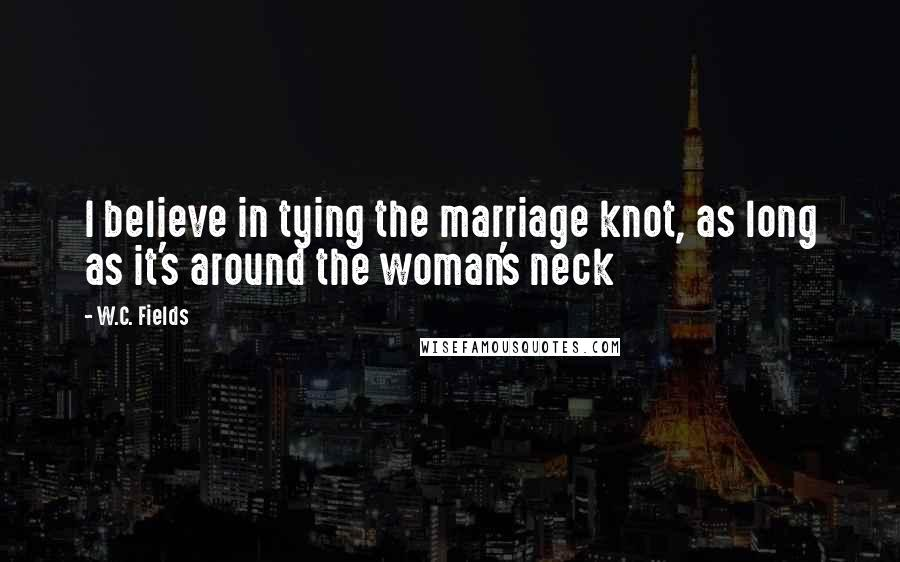 W.C. Fields quotes: I believe in tying the marriage knot, as long as it's around the woman's neck