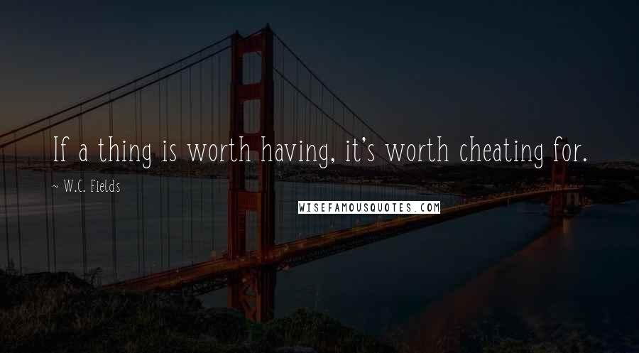 W.C. Fields quotes: If a thing is worth having, it's worth cheating for.