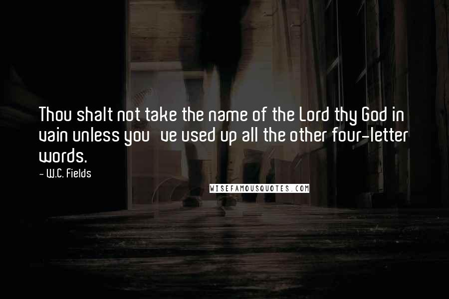W.C. Fields quotes: Thou shalt not take the name of the Lord thy God in vain unless you've used up all the other four-letter words.
