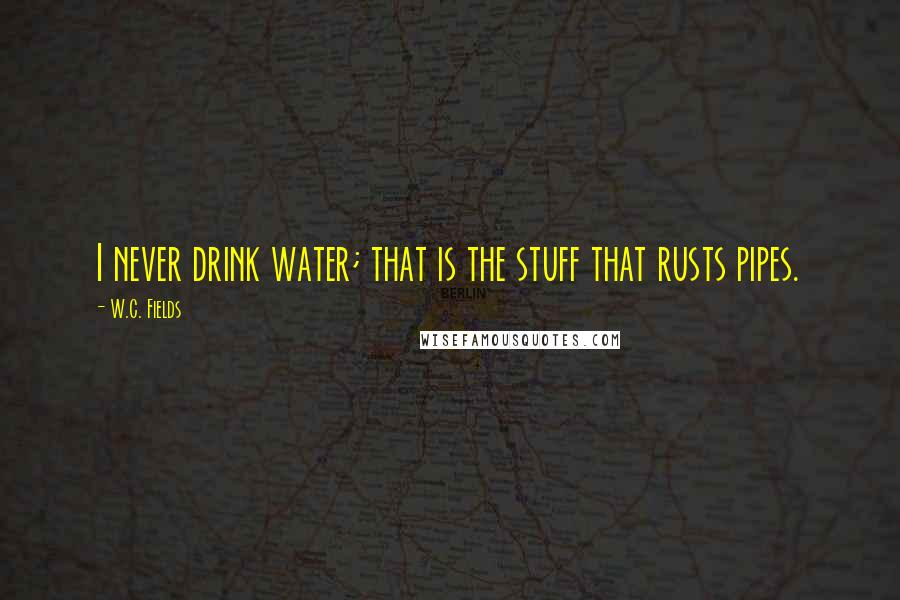 W.C. Fields quotes: I never drink water; that is the stuff that rusts pipes.