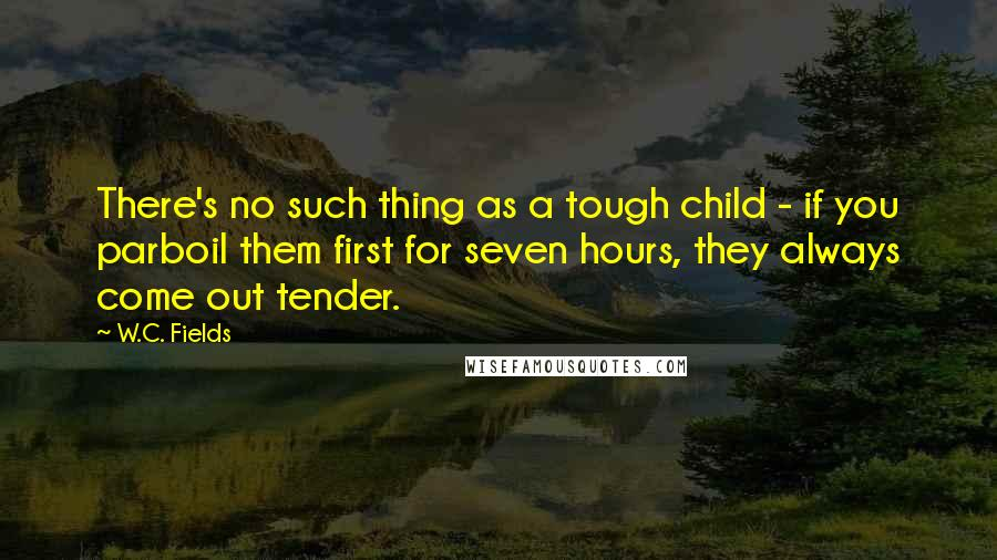 W.C. Fields quotes: There's no such thing as a tough child - if you parboil them first for seven hours, they always come out tender.
