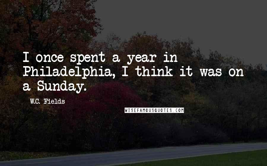 W.C. Fields quotes: I once spent a year in Philadelphia, I think it was on a Sunday.