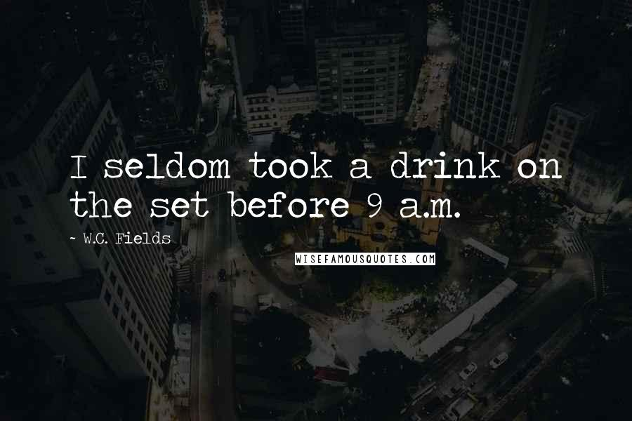 W.C. Fields quotes: I seldom took a drink on the set before 9 a.m.