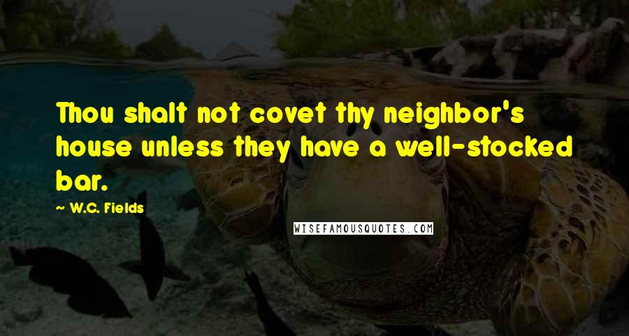 W.C. Fields quotes: Thou shalt not covet thy neighbor's house unless they have a well-stocked bar.