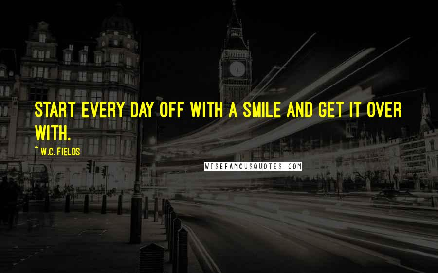 W.C. Fields quotes: Start every day off with a smile and get it over with.
