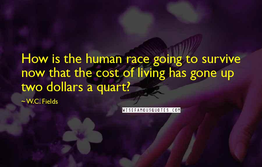 W.C. Fields quotes: How is the human race going to survive now that the cost of living has gone up two dollars a quart?
