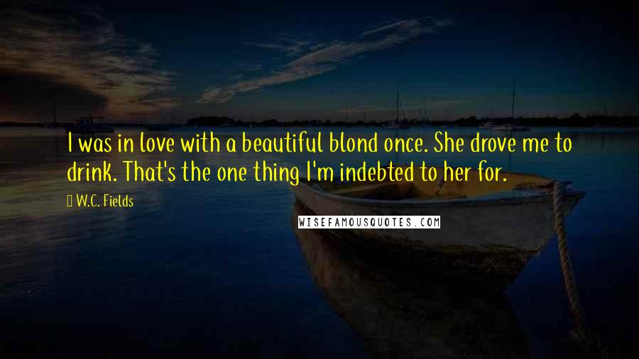 W.C. Fields quotes: I was in love with a beautiful blond once. She drove me to drink. That's the one thing I'm indebted to her for.