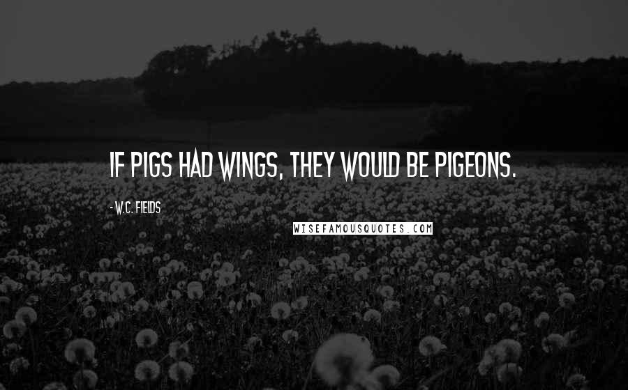 W.C. Fields quotes: If pigs had wings, they would be pigeons.
