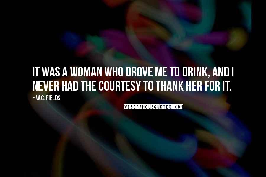 W.C. Fields quotes: It was a woman who drove me to drink, and I never had the courtesy to thank her for it.