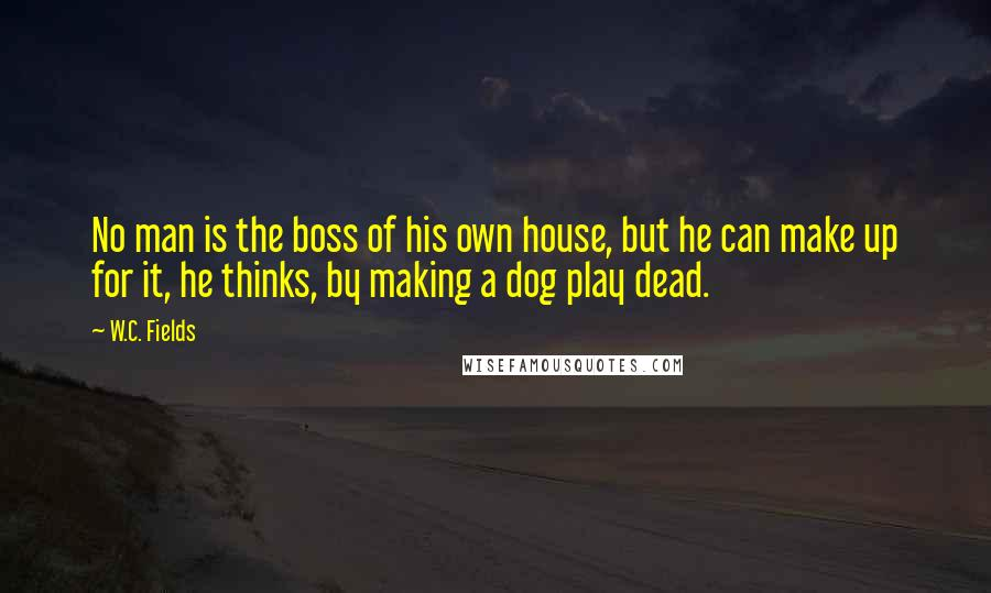 W.C. Fields quotes: No man is the boss of his own house, but he can make up for it, he thinks, by making a dog play dead.