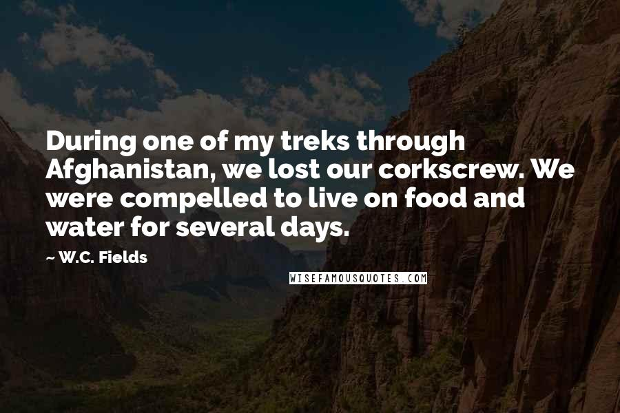 W.C. Fields quotes: During one of my treks through Afghanistan, we lost our corkscrew. We were compelled to live on food and water for several days.