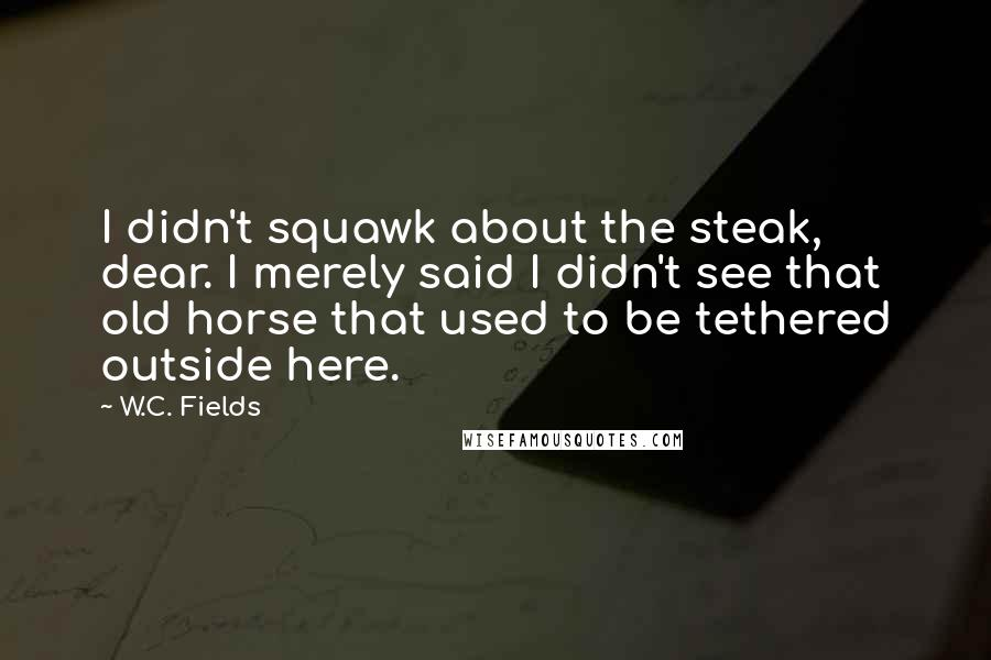 W.C. Fields quotes: I didn't squawk about the steak, dear. I merely said I didn't see that old horse that used to be tethered outside here.
